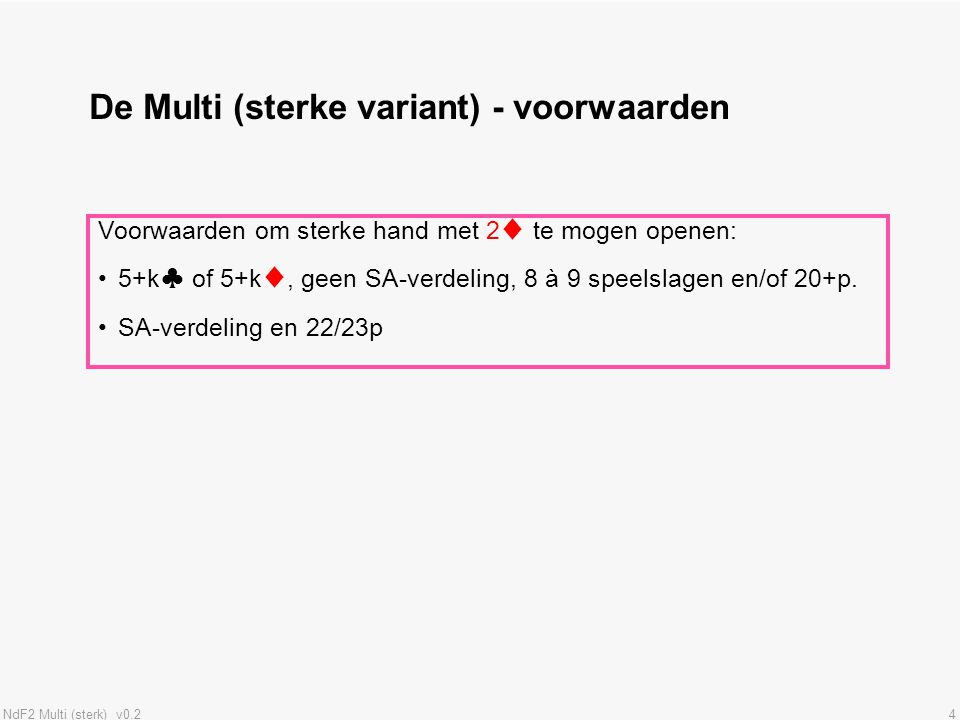 NdF2 Multi (sterk) v0.24 De Multi (sterke variant) - voorwaarden Voorwaarden om sterke hand met 2♦ te mogen openen: 5+k♣ of 5+k♦, geen SA-verdeling, 8