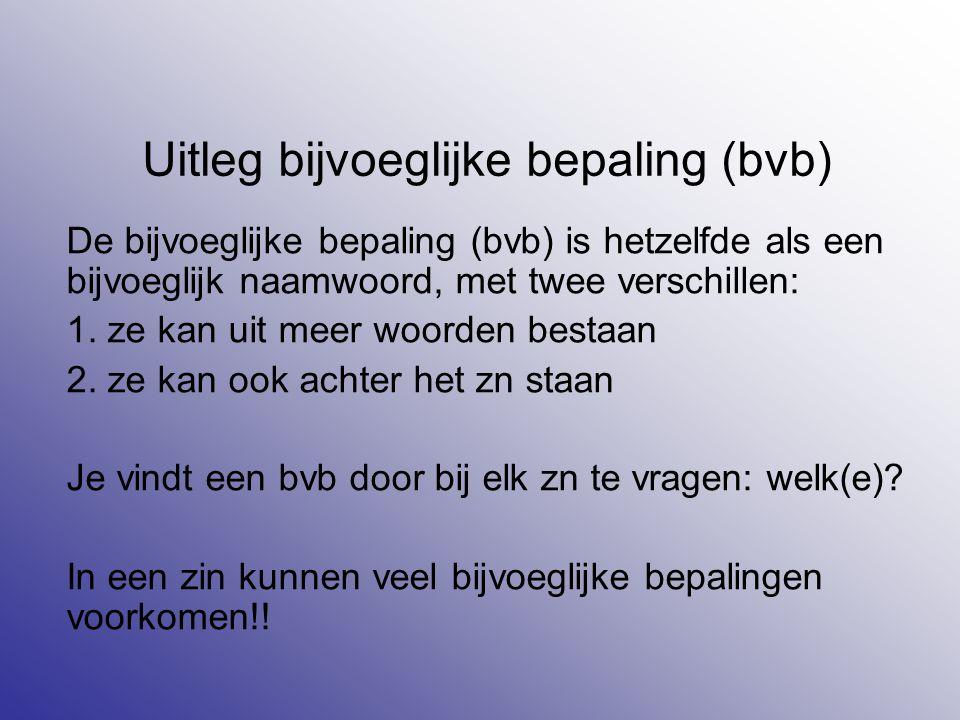 Uitleg bijvoeglijke bepaling (bvb) De bijvoeglijke bepaling (bvb) is hetzelfde als een bijvoeglijk naamwoord, met twee verschillen: 1. ze kan uit meer