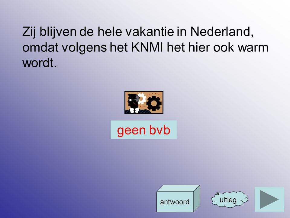 Zij blijven de hele vakantie in Nederland, omdat volgens het KNMI het hier ook warm wordt. uitleg antwoord geen bvb
