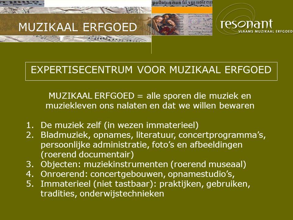MUZIKAAL ERFGOED EXPERTISECENTRUM VOOR MUZIKAAL ERFGOED MUZIKAAL ERFGOED = alle sporen die muziek en muziekleven ons nalaten en dat we willen bewaren 1.De muziek zelf (in wezen immaterieel) 2.Bladmuziek, opnames, literatuur, concertprogramma's, persoonlijke administratie, foto's en afbeeldingen (roerend documentair) 3.Objecten: muziekinstrumenten (roerend museaal) 4.Onroerend: concertgebouwen, opnamestudio's, 5.Immaterieel (niet tastbaar): praktijken, gebruiken, tradities, onderwijstechnieken
