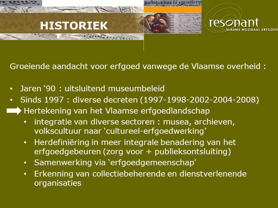 HISTORIEK Groeiende aandacht voor erfgoed vanwege de Vlaamse overheid : Jaren '90 : uitsluitend museumbeleid Sinds 1997 : diverse decreten (1997-1998-2002-2004-2008) Hertekening van het Vlaamse erfgoedlandschap integratie van diverse sectoren : musea, archieven, volkscultuur naar 'cultureel-erfgoedwerking' Herdefiniëring in meer integrale benadering van het erfgoedgebeuren (zorg voor + publieksontsluiting) Samenwerking via 'erfgoedgemeenschap' Erkenning van collectiebeherende en dienstverlenende organisaties