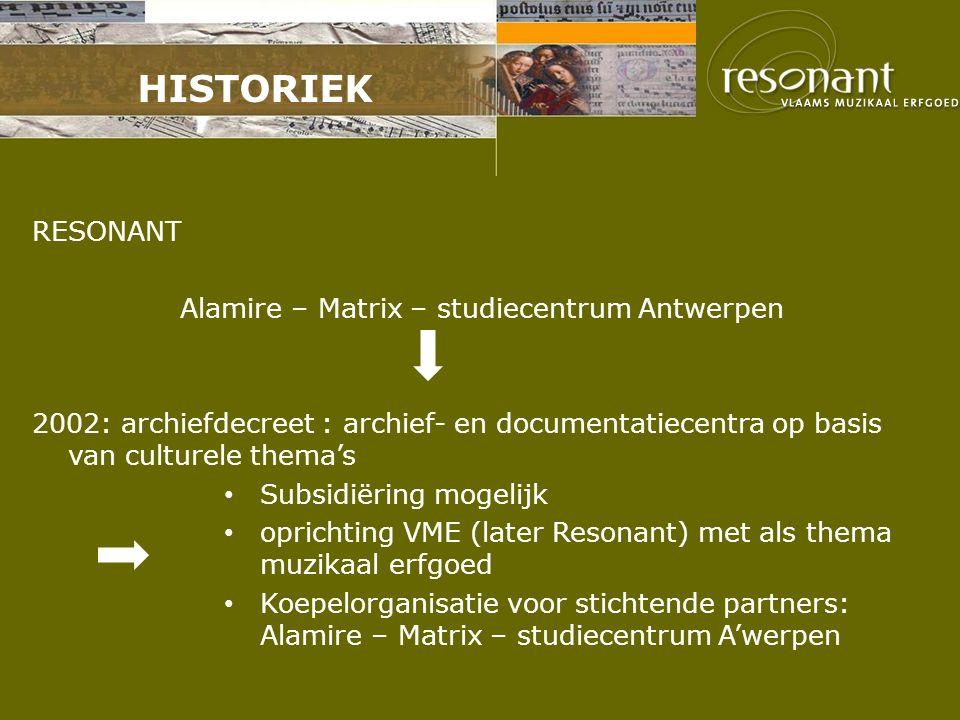 HISTORIEK RESONANT Alamire – Matrix – studiecentrum Antwerpen 2002: archiefdecreet : archief- en documentatiecentra op basis van culturele thema's Subsidiëring mogelijk oprichting VME (later Resonant) met als thema muzikaal erfgoed Koepelorganisatie voor stichtende partners: Alamire – Matrix – studiecentrum A'werpen