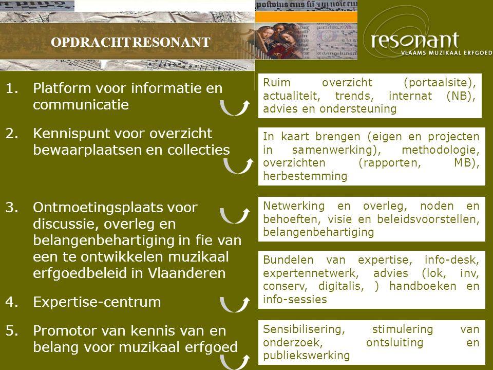 OPDRACHT RESONANT 1.Platform voor informatie en communicatie 2.Kennispunt voor overzicht bewaarplaatsen en collecties 3.Ontmoetingsplaats voor discussie, overleg en belangenbehartiging in fie van een te ontwikkelen muzikaal erfgoedbeleid in Vlaanderen 4.Expertise-centrum 5.Promotor van kennis van en belang voor muzikaal erfgoed Ruim overzicht (portaalsite), actualiteit, trends, internat (NB), advies en ondersteuning In kaart brengen (eigen en projecten in samenwerking), methodologie, overzichten (rapporten, MB), herbestemming Netwerking en overleg, noden en behoeften, visie en beleidsvoorstellen, belangenbehartiging Bundelen van expertise, info-desk, expertennetwerk, advies (lok, inv, conserv, digitalis, ) handboeken en info-sessies Sensibilisering, stimulering van onderzoek, ontsluiting en publiekswerking