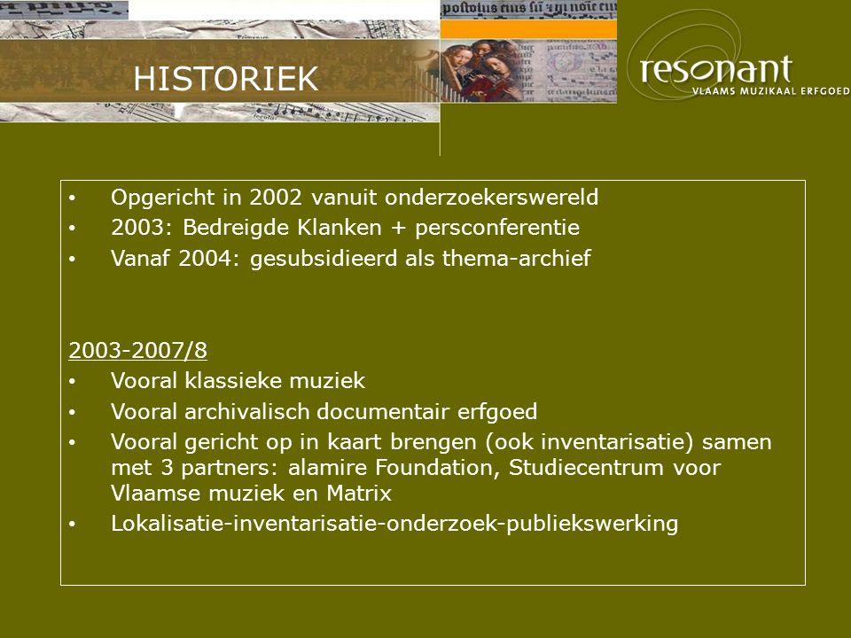 HISTORIEK Opgericht in 2002 vanuit onderzoekerswereld 2003: Bedreigde Klanken + persconferentie Vanaf 2004: gesubsidieerd als thema-archief 2003-2007/8 Vooral klassieke muziek Vooral archivalisch documentair erfgoed Vooral gericht op in kaart brengen (ook inventarisatie) samen met 3 partners: alamire Foundation, Studiecentrum voor Vlaamse muziek en Matrix Lokalisatie-inventarisatie-onderzoek-publiekswerking