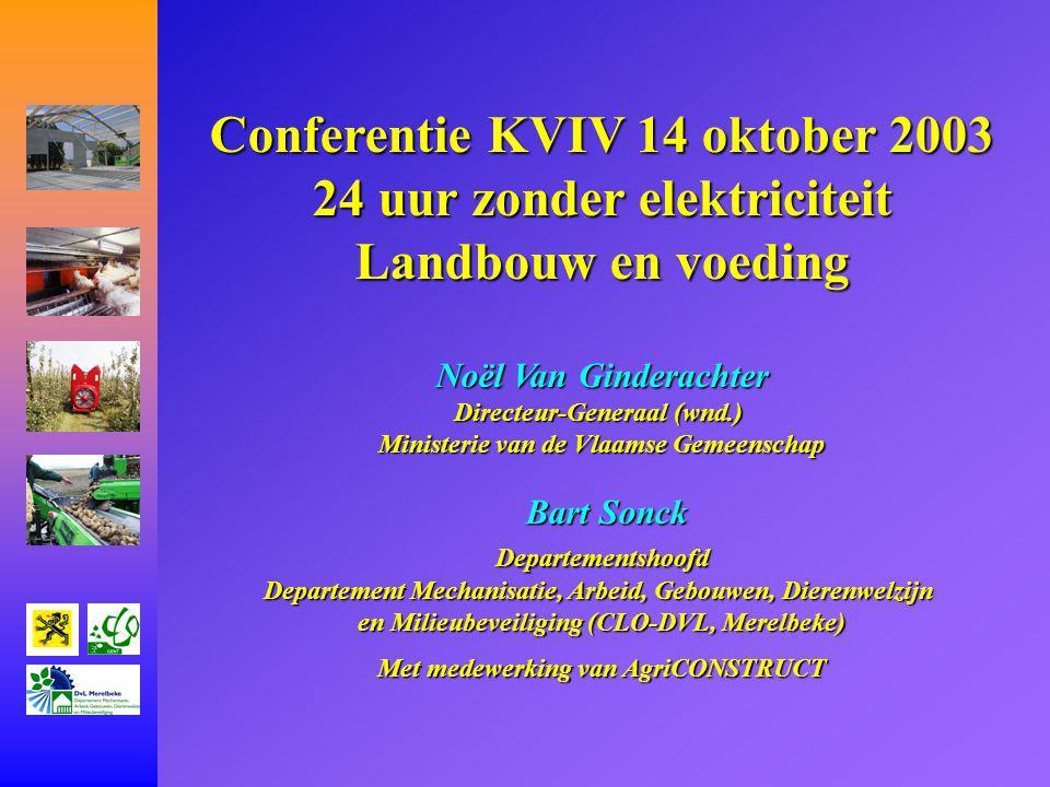Conferentie KVIV 14 oktober 2003 24 uur zonder elektriciteit Landbouw en voeding Noël Van Ginderachter Directeur-Generaal (wnd.) Ministerie van de Vlaamse Gemeenschap Bart Sonck Bart Sonck Departementshoofd Departementshoofd Departement Mechanisatie, Arbeid, Gebouwen, Dierenwelzijn en Milieubeveiliging (CLO-DVL, Merelbeke) Met medewerking van AgriCONSTRUCT