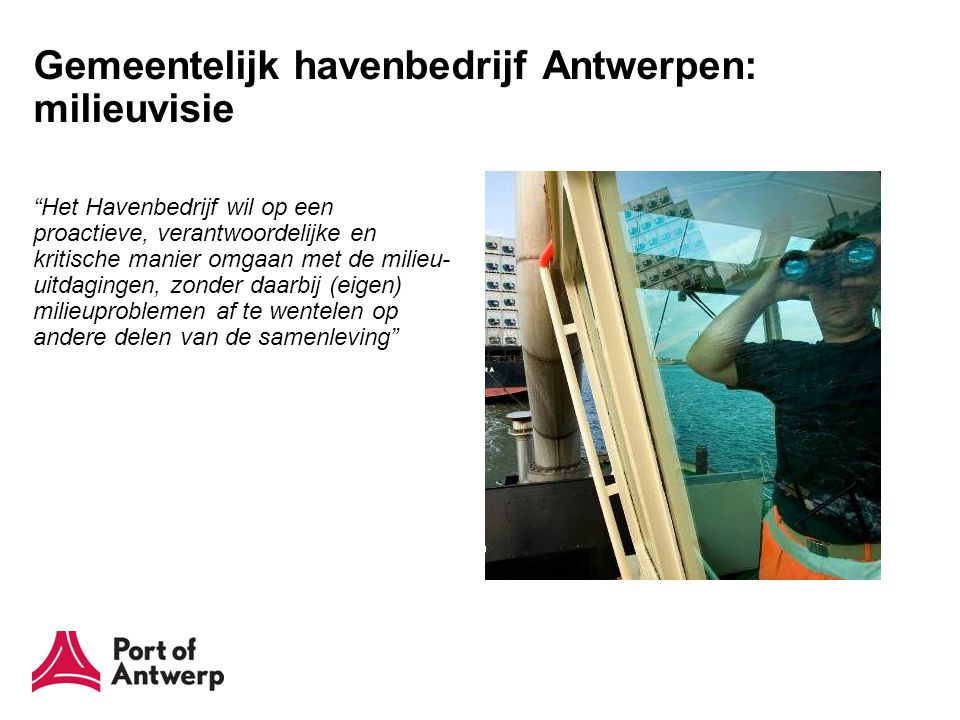 Gemeentelijk havenbedrijf Antwerpen: milieuvisie Het Havenbedrijf wil op een proactieve, verantwoordelijke en kritische manier omgaan met de milieu- uitdagingen, zonder daarbij (eigen) milieuproblemen af te wentelen op andere delen van de samenleving