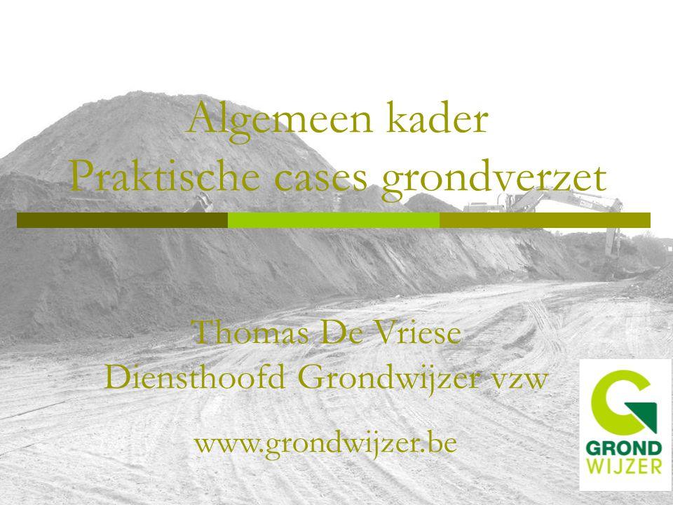 Algemeen kader Praktische cases grondverzet Thomas De Vriese Diensthoofd Grondwijzer vzw www.grondwijzer.be