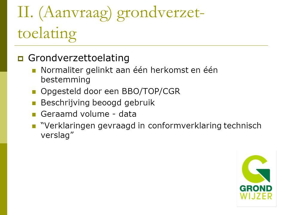 II. (Aanvraag) grondverzet- toelating  Grondverzettoelating Normaliter gelinkt aan één herkomst en één bestemming Opgesteld door een BBO/TOP/CGR Besc