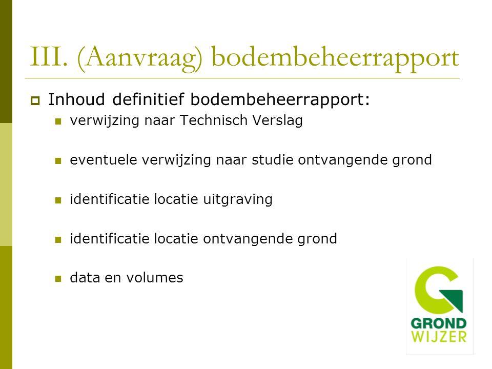 III. (Aanvraag) bodembeheerrapport  Inhoud definitief bodembeheerrapport: verwijzing naar Technisch Verslag eventuele verwijzing naar studie ontvange
