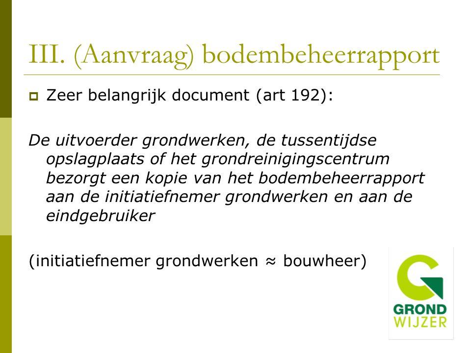 III. (Aanvraag) bodembeheerrapport  Zeer belangrijk document (art 192): De uitvoerder grondwerken, de tussentijdse opslagplaats of het grondreiniging