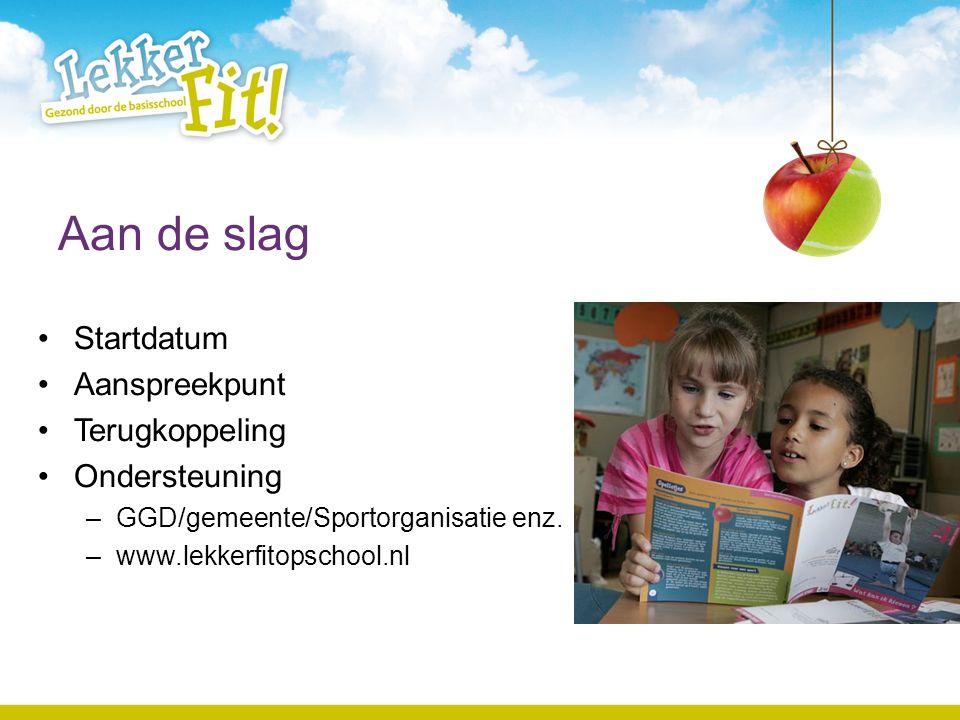 Aan de slag Startdatum Aanspreekpunt Terugkoppeling Ondersteuning –GGD/gemeente/Sportorganisatie enz. –www.lekkerfitopschool.nl