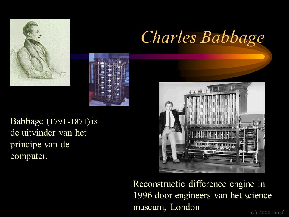 Charles Babbage Babbage ( 1791 -1871) is de uitvinder van het principe van de computer. Reconstructie difference engine in 1996 door engineers van het