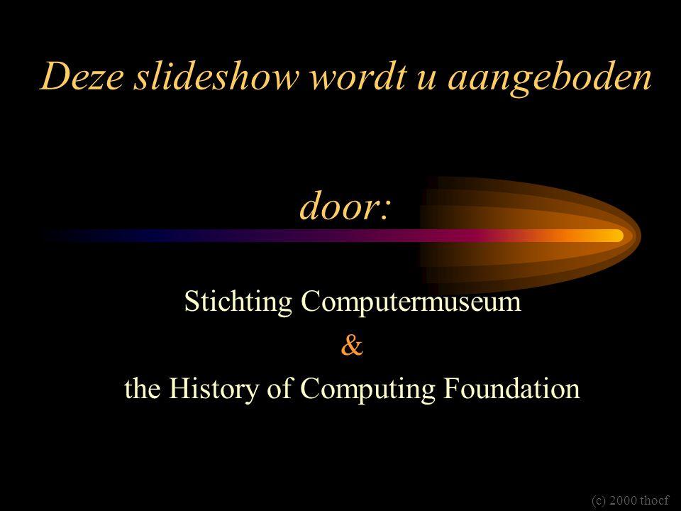 Deze slideshow wordt u aangeboden door: Stichting Computermuseum & the History of Computing Foundation (c) 2000 thocf