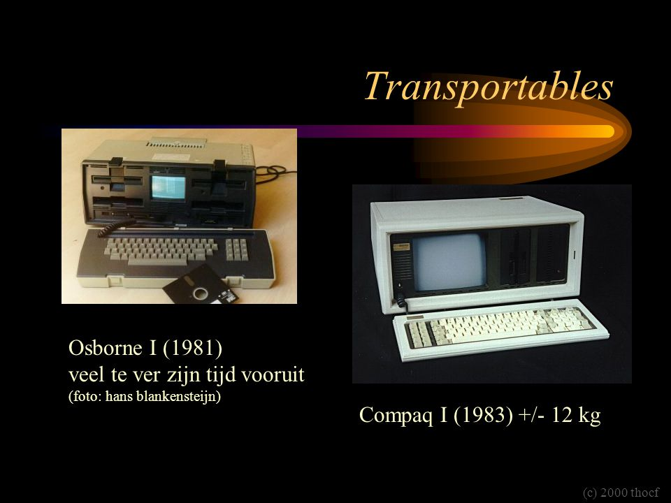 Transportables Osborne I (1981) veel te ver zijn tijd vooruit (foto: hans blankensteijn) Compaq I (1983) +/- 12 kg (c) 2000 thocf