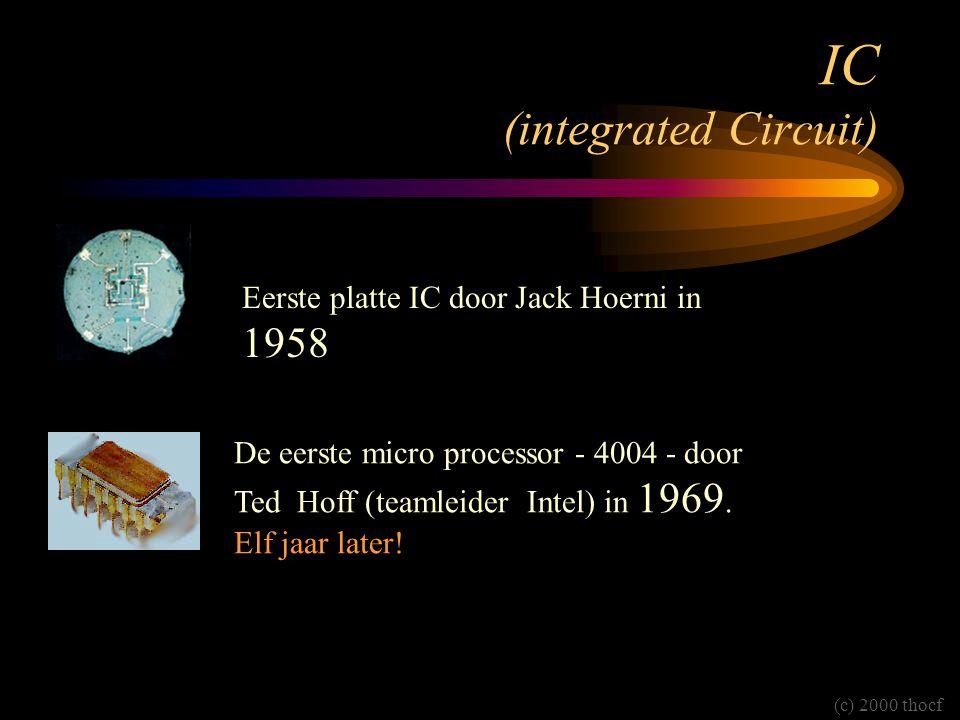 IC (integrated Circuit) Eerste platte IC door Jack Hoerni in 1958 De eerste micro processor - 4004 - door Ted Hoff (teamleider Intel) in 1969.