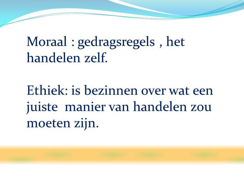 Moraal : gedragsregels, het handelen zelf.
