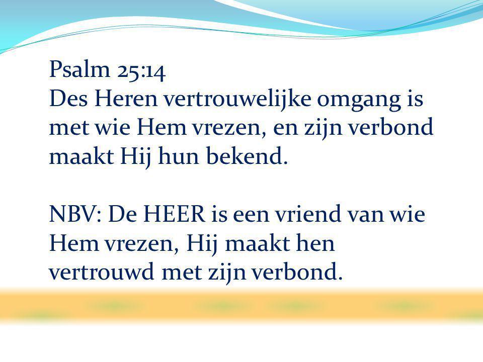Psalm 25:14 Des Heren vertrouwelijke omgang is met wie Hem vrezen, en zijn verbond maakt Hij hun bekend.