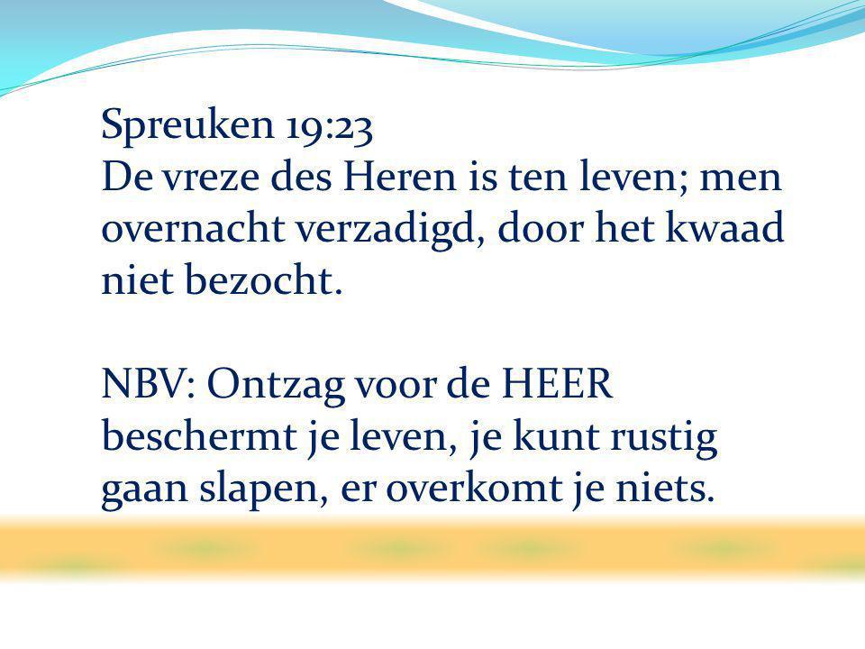 Spreuken 19:23 De vreze des Heren is ten leven; men overnacht verzadigd, door het kwaad niet bezocht.