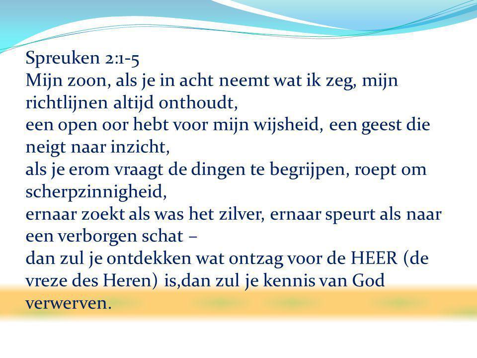 Spreuken 2:1-5 Mijn zoon, als je in acht neemt wat ik zeg, mijn richtlijnen altijd onthoudt, een open oor hebt voor mijn wijsheid, een geest die neigt naar inzicht, als je erom vraagt de dingen te begrijpen, roept om scherpzinnigheid, ernaar zoekt als was het zilver, ernaar speurt als naar een verborgen schat – dan zul je ontdekken wat ontzag voor de HEER (de vreze des Heren) is,dan zul je kennis van God verwerven.