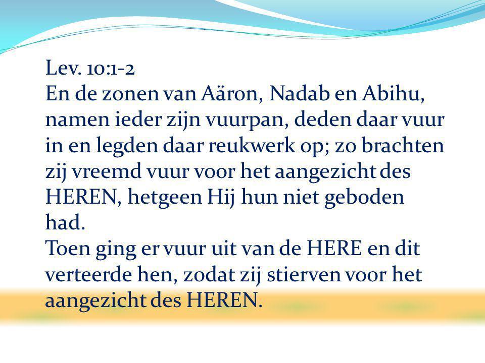 Lev. 10:1-2 En de zonen van Aäron, Nadab en Abihu, namen ieder zijn vuurpan, deden daar vuur in en legden daar reukwerk op; zo brachten zij vreemd vuu