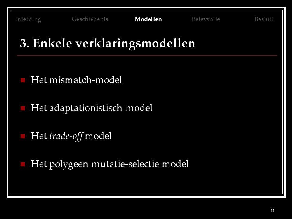 14 3. Enkele verklaringsmodellen Het mismatch-model Het adaptationistisch model Het trade-off model Het polygeen mutatie-selectie model Inleiding Gesc