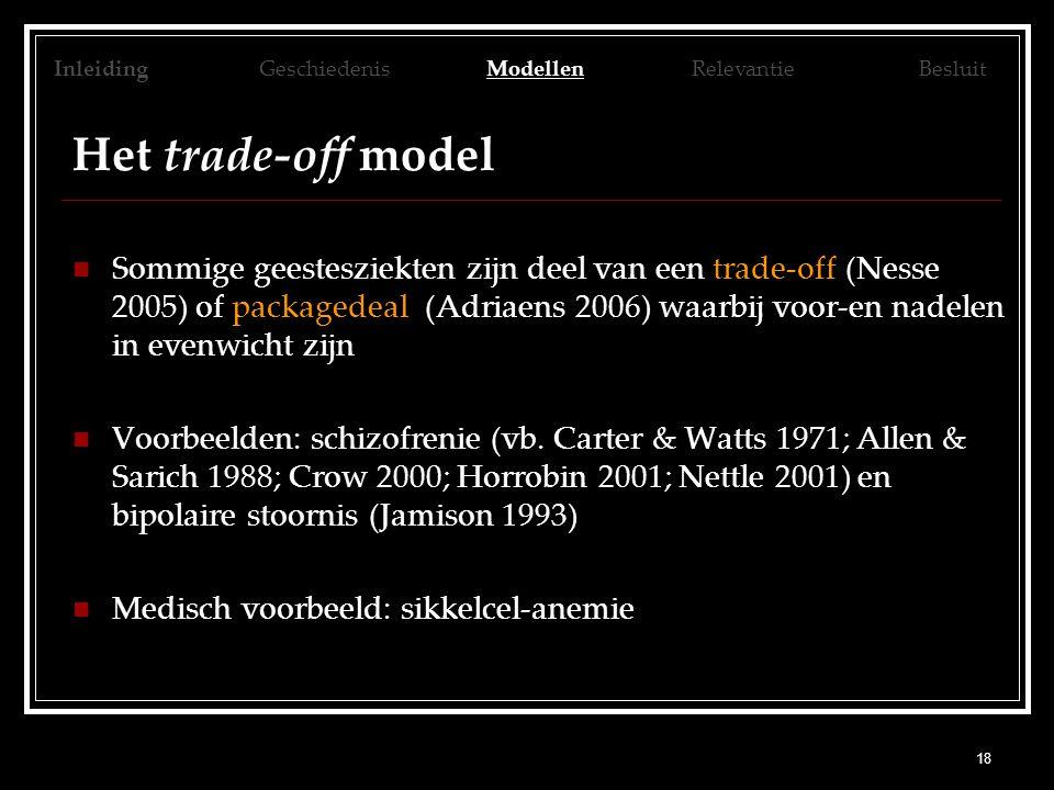 18 Het trade-off model Sommige geestesziekten zijn deel van een trade-off (Nesse 2005) of packagedeal (Adriaens 2006) waarbij voor-en nadelen in evenw