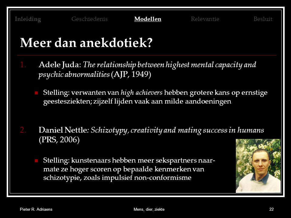 Pieter R. AdriaensMens, dier, ziekte22 Meer dan anekdotiek? 1.Adele Juda: The relationship between highest mental capacity and psychic abnormalities (