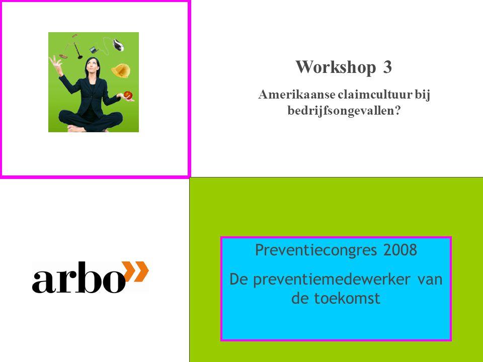 Workshop 3 Amerikaanse claimcultuur bij bedrijfsongevallen? Preventiecongres 2008 De preventiemedewerker van de toekomst