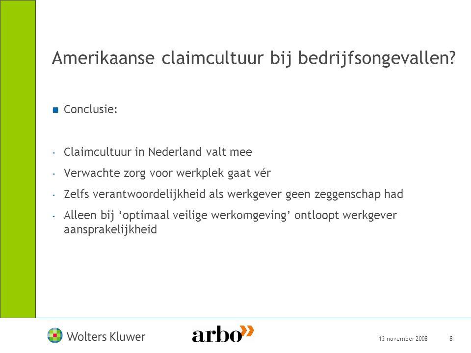 13 november 20088 Amerikaanse claimcultuur bij bedrijfsongevallen? Conclusie: - Claimcultuur in Nederland valt mee - Verwachte zorg voor werkplek gaat
