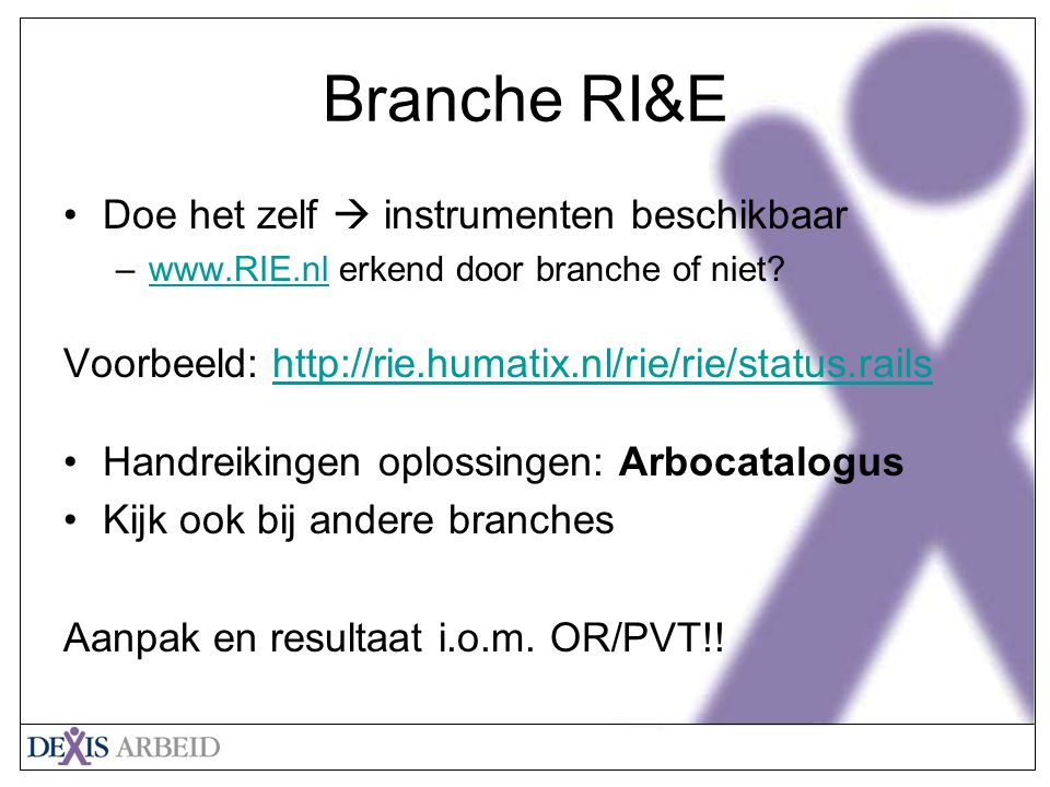 Klik om het opmaakprofiel van de modeltitel te bewerken Klik om de opmaakprofielen van de modeltekst te bewerken Tweede niveau Derde niveau Vierde niveau Vijfde niveau 18 Branche RI&E Doe het zelf  instrumenten beschikbaar –www.RIE.nl erkend door branche of niet?www.RIE.nl Voorbeeld: http://rie.humatix.nl/rie/rie/status.railshttp://rie.humatix.nl/rie/rie/status.rails Handreikingen oplossingen: Arbocatalogus Kijk ook bij andere branches Aanpak en resultaat i.o.m.