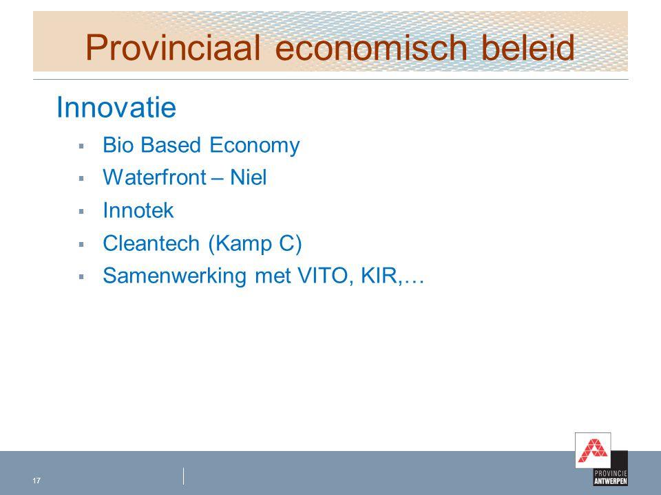 Provinciaal economisch beleid Innovatie  Bio Based Economy  Waterfront – Niel  Innotek  Cleantech (Kamp C)  Samenwerking met VITO, KIR,… 17