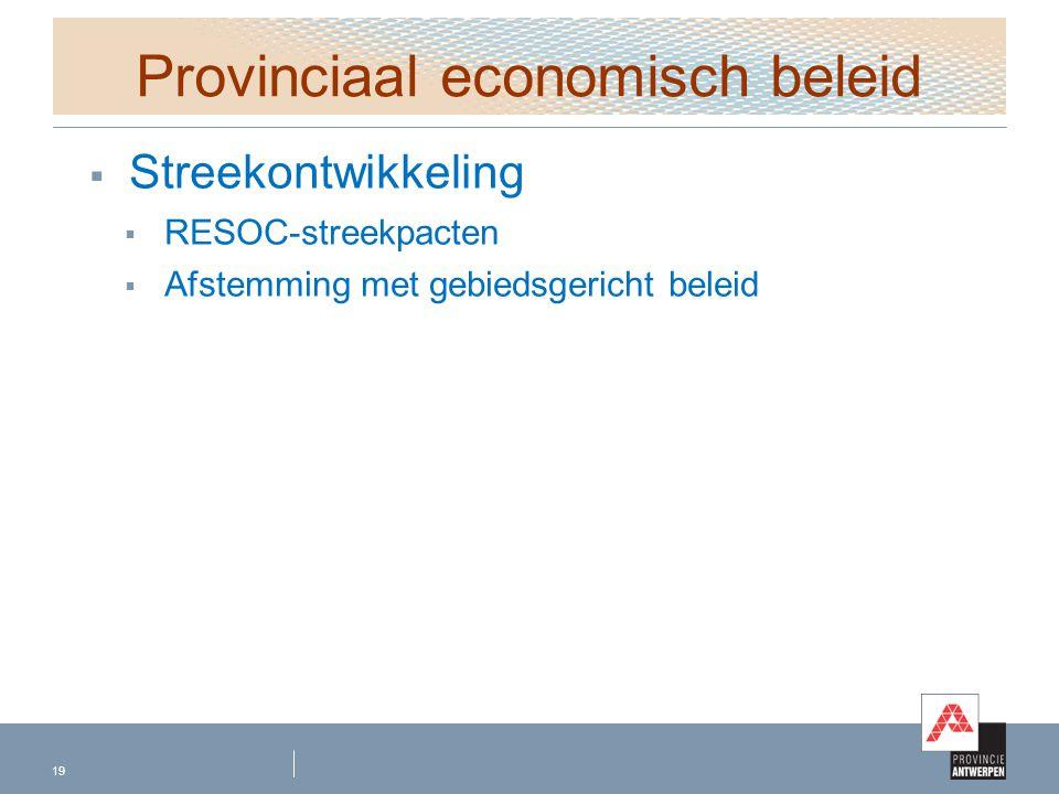 Provinciaal economisch beleid  Streekontwikkeling  RESOC-streekpacten  Afstemming met gebiedsgericht beleid 19