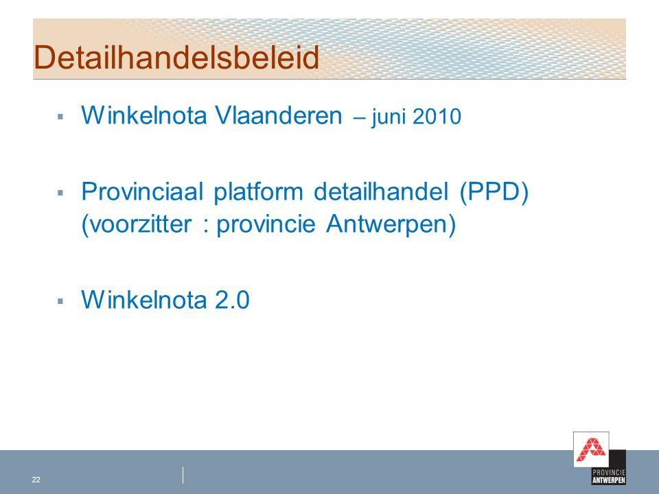  Winkelnota Vlaanderen – juni 2010  Provinciaal platform detailhandel (PPD) (voorzitter : provincie Antwerpen)  Winkelnota 2.0 22 Detailhandelsbele