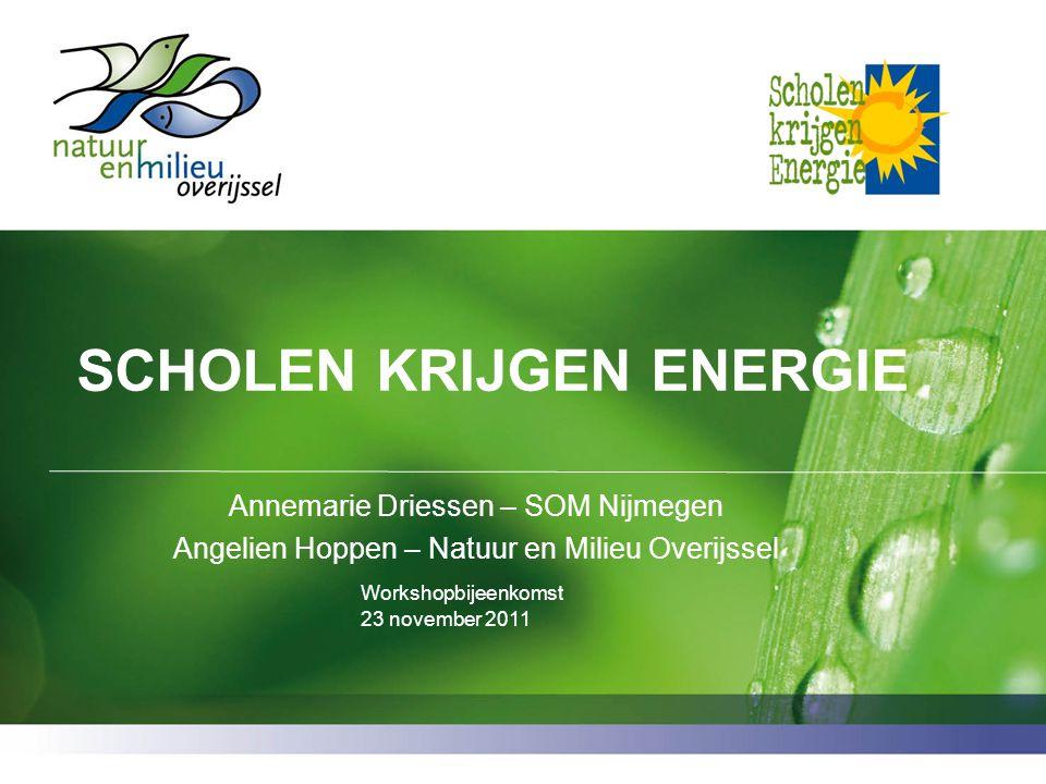 SCHOLEN KRIJGEN ENERGIE Annemarie Driessen – SOM Nijmegen Angelien Hoppen – Natuur en Milieu Overijssel Workshopbijeenkomst 23 november 2011