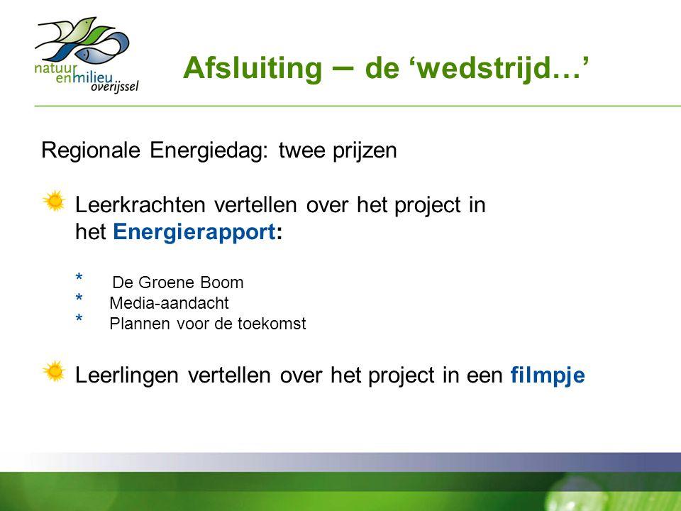 Afsluiting – de 'wedstrijd…' Regionale Energiedag: twee prijzen Leerkrachten vertellen over het project in het Energierapport: * De Groene Boom * Media-aandacht * Plannen voor de toekomst Leerlingen vertellen over het project in een filmpje