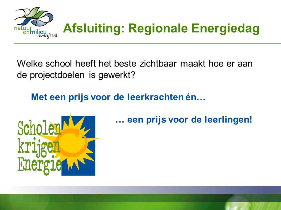 Afsluiting: Regionale Energiedag Welke school heeft het beste zichtbaar maakt hoe er aan de projectdoelen is gewerkt? Met een prijs voor de leerkracht