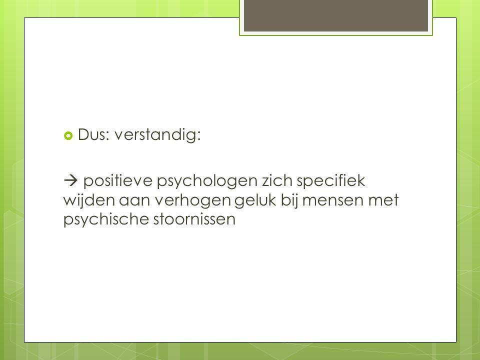  Dus: verstandig:  positieve psychologen zich specifiek wijden aan verhogen geluk bij mensen met psychische stoornissen