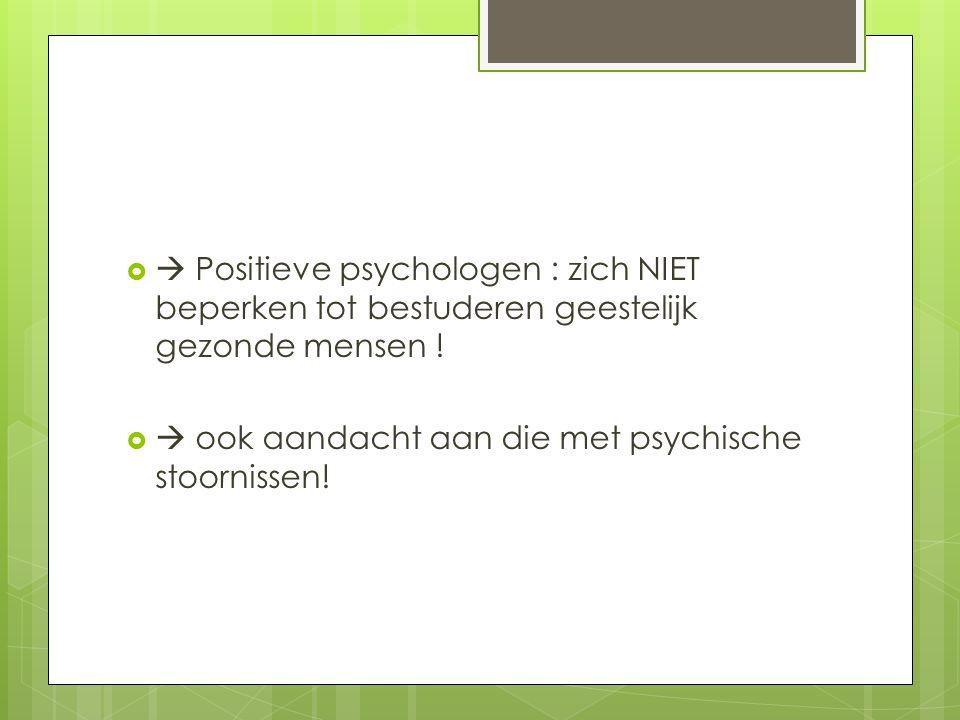   Positieve psychologen : zich NIET beperken tot bestuderen geestelijk gezonde mensen !   ook aandacht aan die met psychische stoornissen!