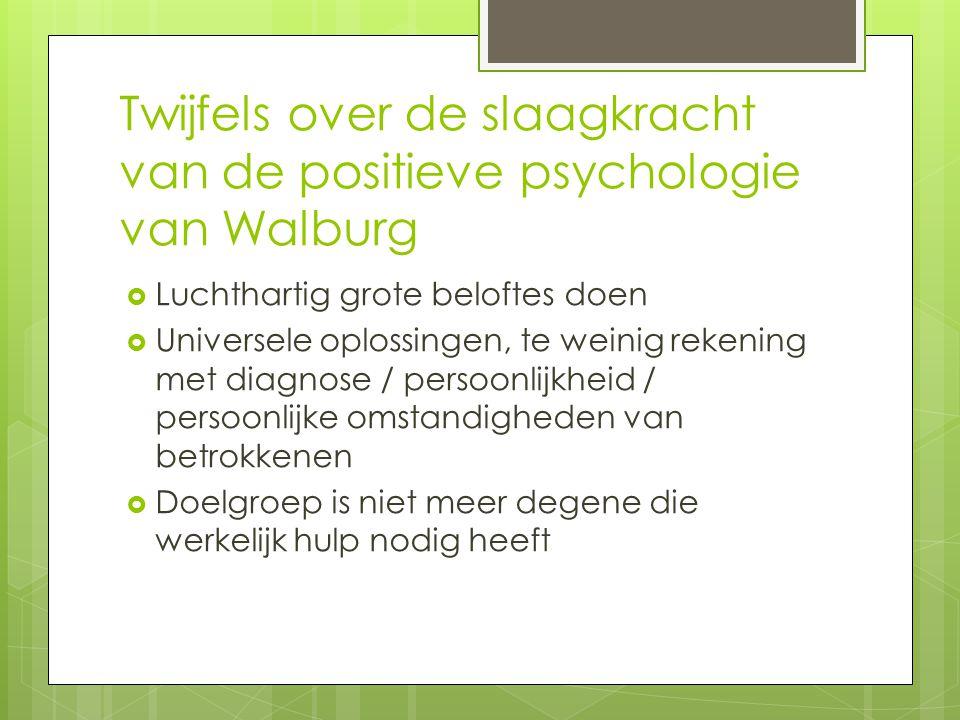 Twijfels over de slaagkracht van de positieve psychologie van Walburg  Luchthartig grote beloftes doen  Universele oplossingen, te weinig rekening met diagnose / persoonlijkheid / persoonlijke omstandigheden van betrokkenen  Doelgroep is niet meer degene die werkelijk hulp nodig heeft