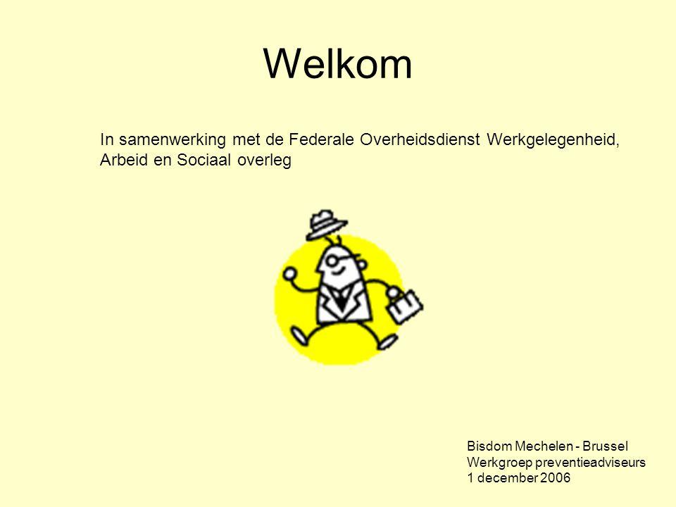 Welkom In samenwerking met de Federale Overheidsdienst Werkgelegenheid, Arbeid en Sociaal overleg Bisdom Mechelen - Brussel Werkgroep preventieadviseurs 1 december 2006