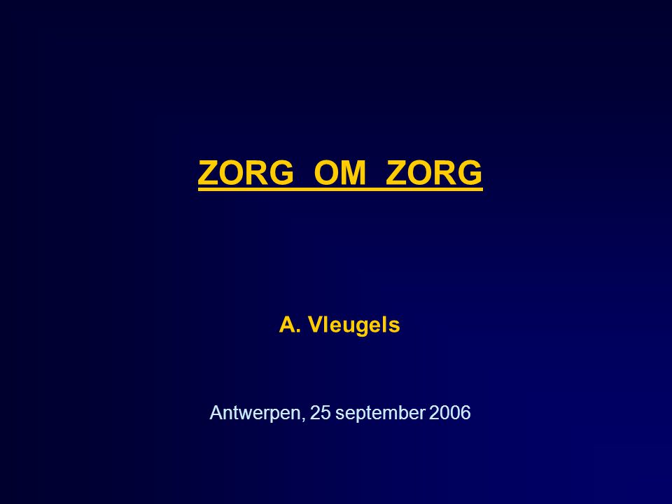 ZORG OM ZORG A. Vleugels Antwerpen, 25 september 2006