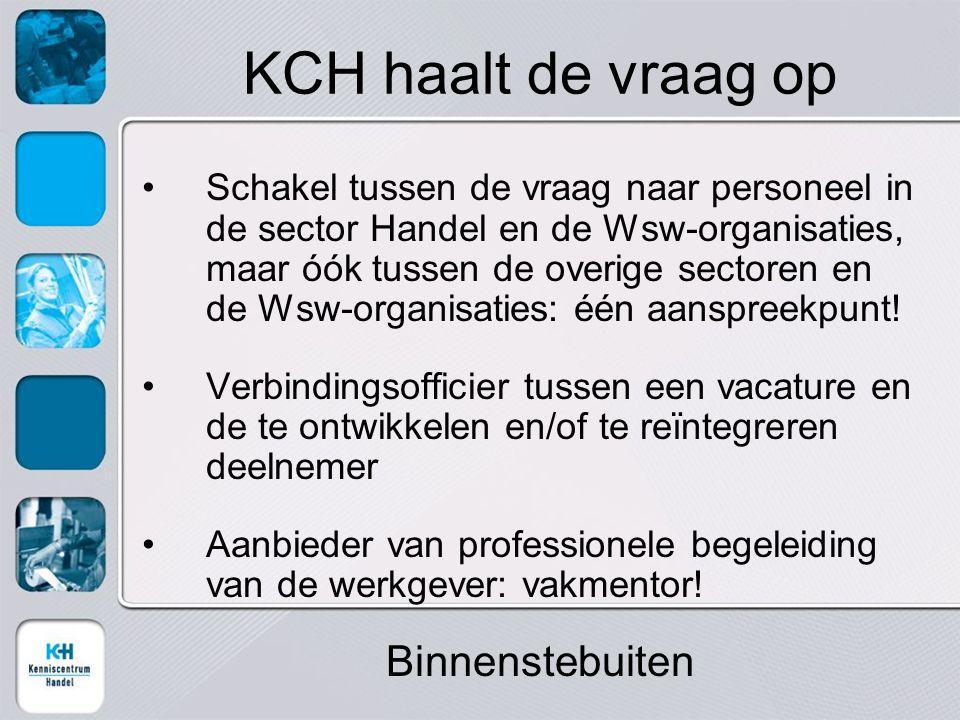 KCH haalt de vraag op Schakel tussen de vraag naar personeel in de sector Handel en de Wsw-organisaties, maar óók tussen de overige sectoren en de Wsw-organisaties: één aanspreekpunt.