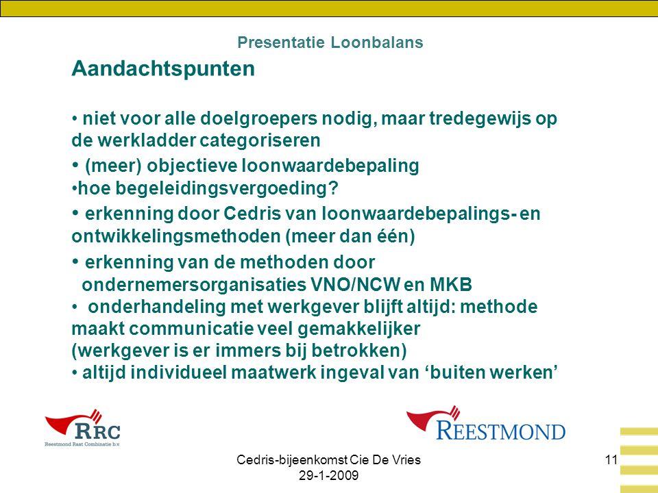 Cedris-bijeenkomst Cie De Vries 29-1-2009 11 Aandachtspunten niet voor alle doelgroepers nodig, maar tredegewijs op de werkladder categoriseren (meer) objectieve loonwaardebepaling hoe begeleidingsvergoeding.