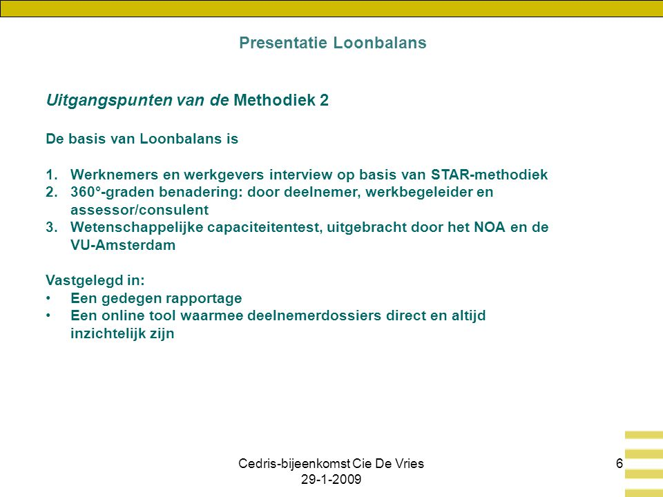 Cedris-bijeenkomst Cie De Vries 29-1-2009 6 Uitgangspunten van de Methodiek 2 De basis van Loonbalans is 1.Werknemers en werkgevers interview op basis van STAR-methodiek 2.360°-graden benadering: door deelnemer, werkbegeleider en assessor/consulent 3.Wetenschappelijke capaciteitentest, uitgebracht door het NOA en de VU-Amsterdam Vastgelegd in: Een gedegen rapportage Een online tool waarmee deelnemerdossiers direct en altijd inzichtelijk zijn Presentatie Loonbalans