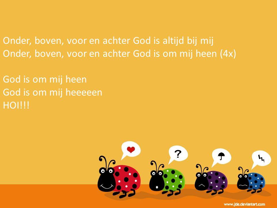 Onder, boven, voor en achter God is altijd bij mij Onder, boven, voor en achter God is om mij heen (4x) God is om mij heen God is om mij heeeeen HOI!!!