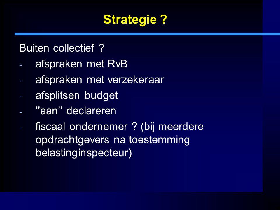 Strategie ? Buiten collectief ? - afspraken met RvB - afspraken met verzekeraar - afsplitsen budget - ''aan'' declareren - fiscaal ondernemer ? (bij m