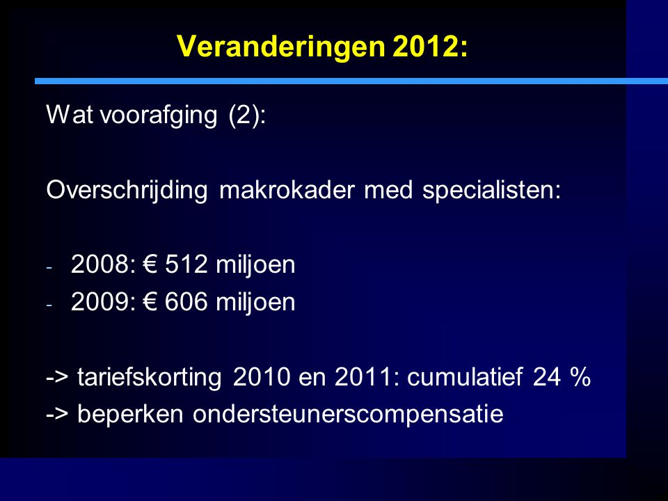 Veranderingen 2012: Wat voorafging (3): 2010 beheersmodel medisch specialisten: - Wet Clientenrechten Zorg: - RvB gezagsdrager over specialist - Wet Marktordening Gezondheidszorg: - verdeling macro-budget naar instelling (voor alle specialisten) - RvB budgethouder (''aan'' budgetteren)
