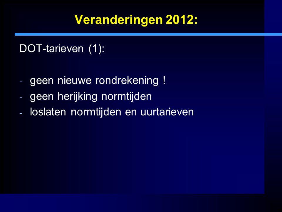 Veranderingen 2012: DOT-tarieven (1): - geen nieuwe rondrekening ! - geen herijking normtijden - loslaten normtijden en uurtarieven