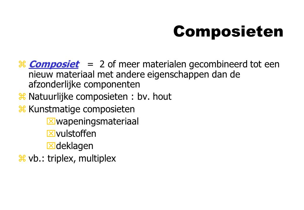 Composieten zComposiet = 2 of meer materialen gecombineerd tot een nieuw materiaal met andere eigenschappen dan de afzonderlijke componenten zNatuurli