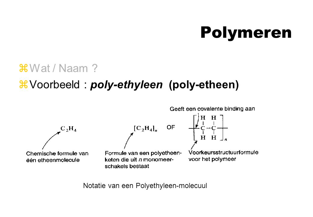 Polymeren zWat / Naam ? zVoorbeeld : poly-ethyleen (poly-etheen) Notatie van een Polyethyleen-molecuul